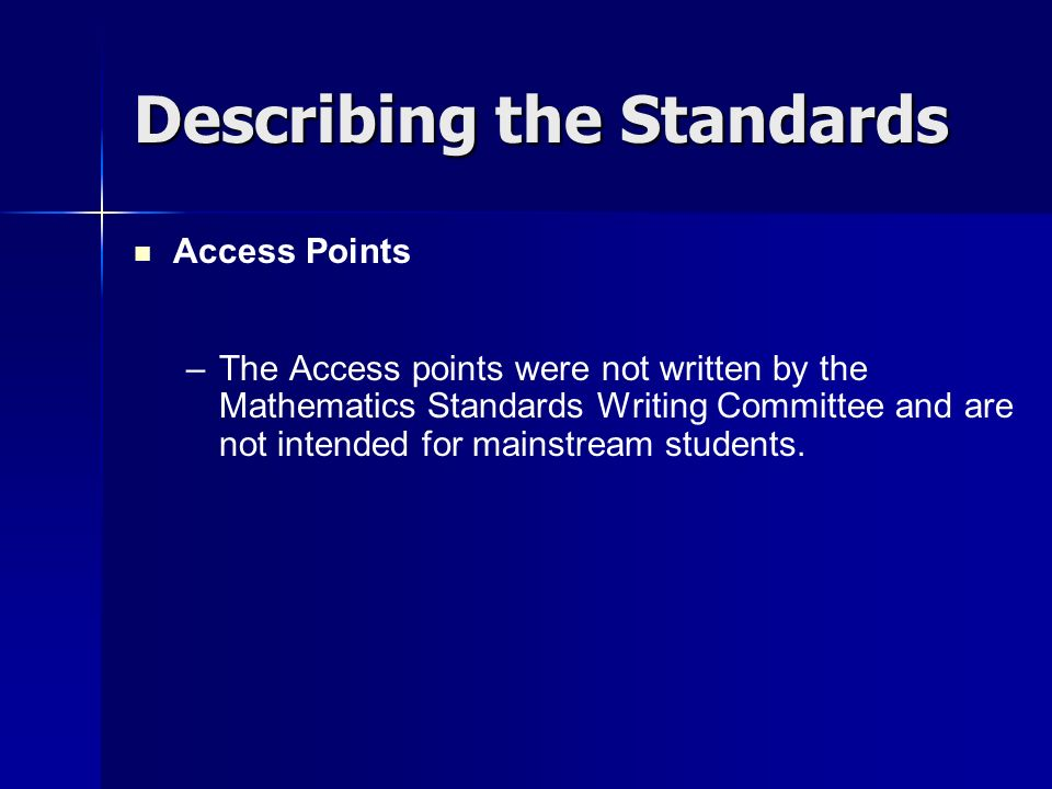 Describing the Standards Access Points – –The Access points were not written by the Mathematics Standards Writing Committee and are not intended for m