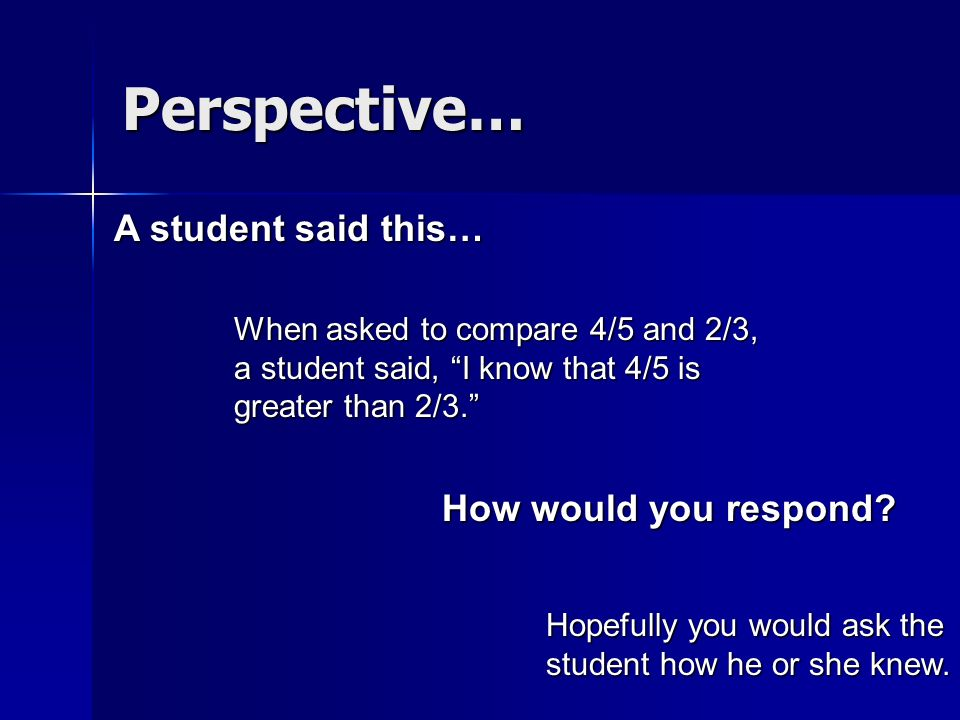A student said this… When asked to compare 4/5 and 2/3, a student said, I know that 4/5 is greater than 2/3. How would you respond? Hopefully you woul