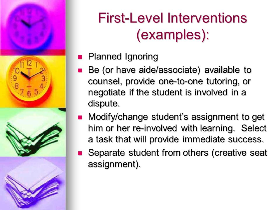 First-Level Interventions (examples): Planned Ignoring Planned Ignoring Be (or have aide/associate) available to counsel, provide one-to-one tutoring,
