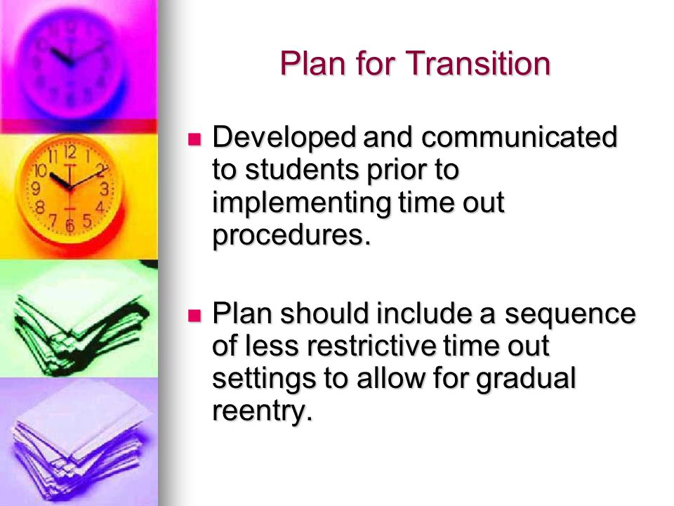 Plan for Transition Developed and communicated to students prior to implementing time out procedures. Developed and communicated to students prior to