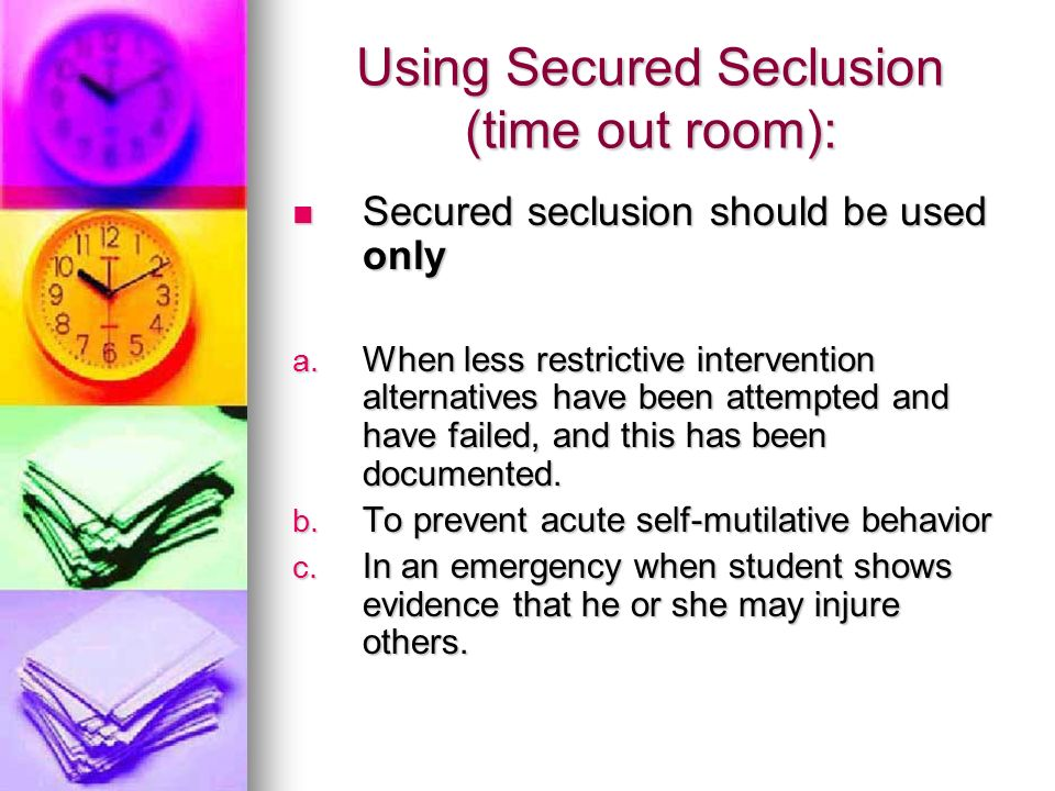 Using Secured Seclusion (time out room): Secured seclusion should be used only Secured seclusion should be used only a. When less restrictive interven