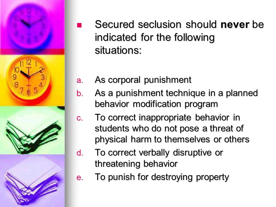 Secured seclusion should never be indicated for the following situations: Secured seclusion should never be indicated for the following situations: a.