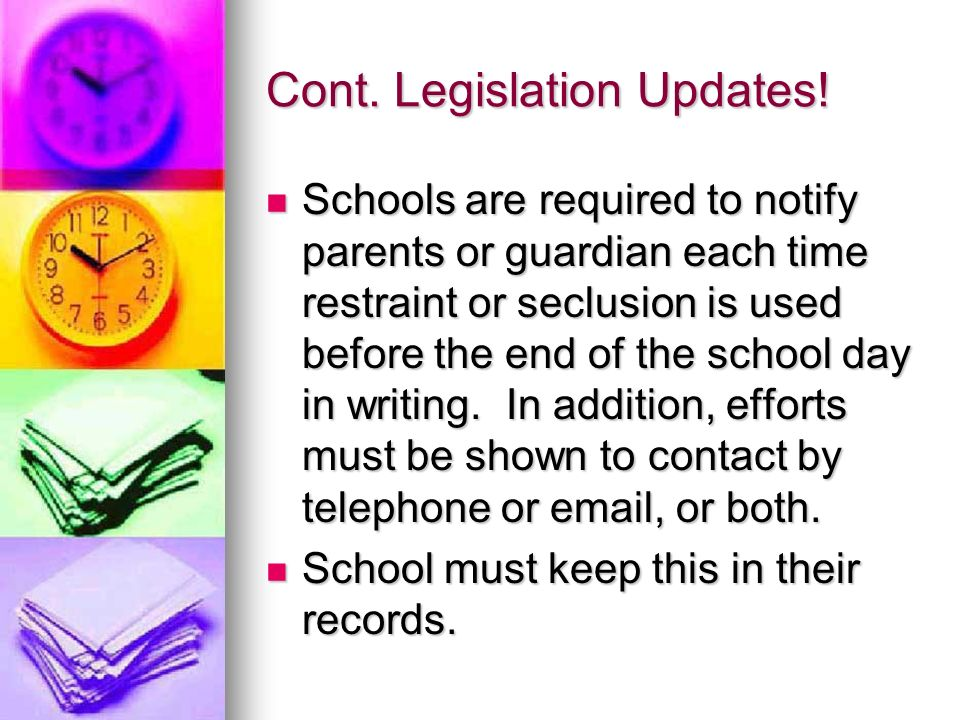 Cont. Legislation Updates! Schools are required to notify parents or guardian each time restraint or seclusion is used before the end of the school da