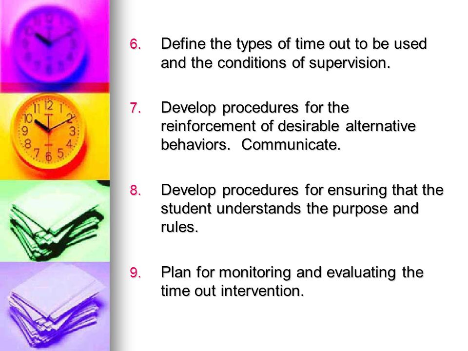 6. Define the types of time out to be used and the conditions of supervision. 7. Develop procedures for the reinforcement of desirable alternative beh