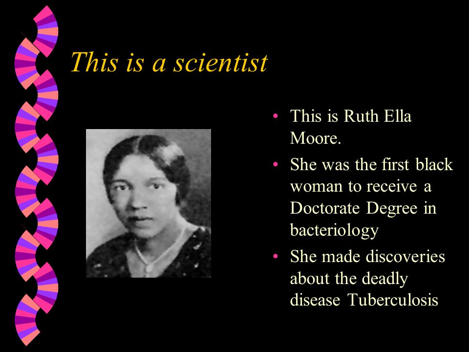 This is a scientist This is Ruth Ella Moore. She was the first black woman to receive a Doctorate Degree in bacteriology She made discoveries about th