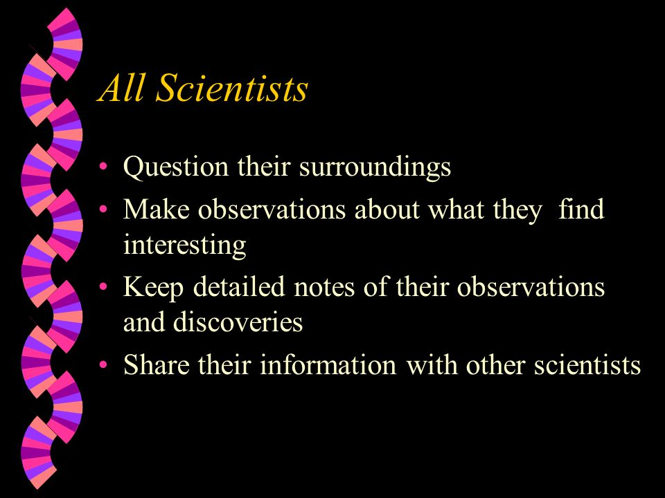 All Scientists Question their surroundings Make observations about what they find interesting Keep detailed notes of their observations and discoverie