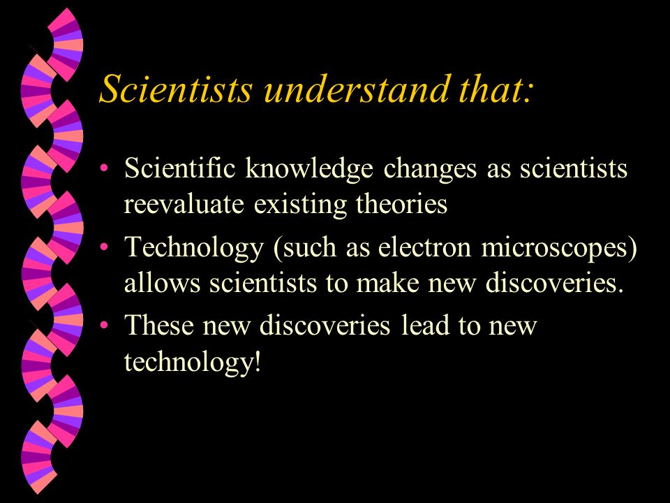 Scientists understand that: Scientific knowledge changes as scientists reevaluate existing theories Technology (such as electron microscopes) allows scientists to make new discoveries.