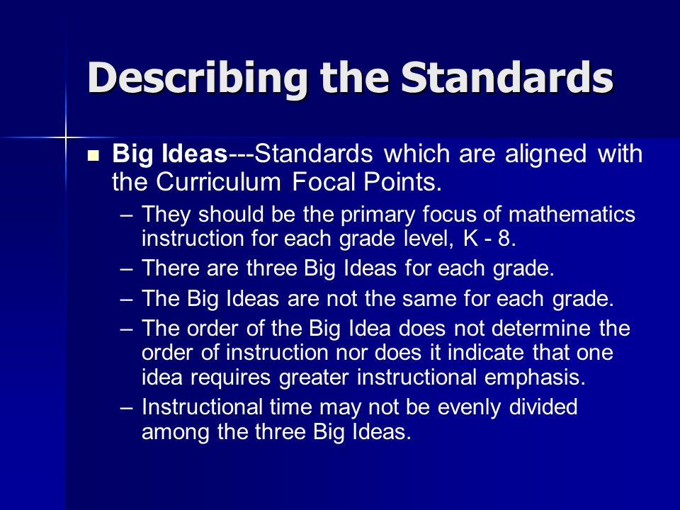 Describing the Standards Big Ideas---Standards which are aligned with the Curriculum Focal Points. – –They should be the primary focus of mathematics
