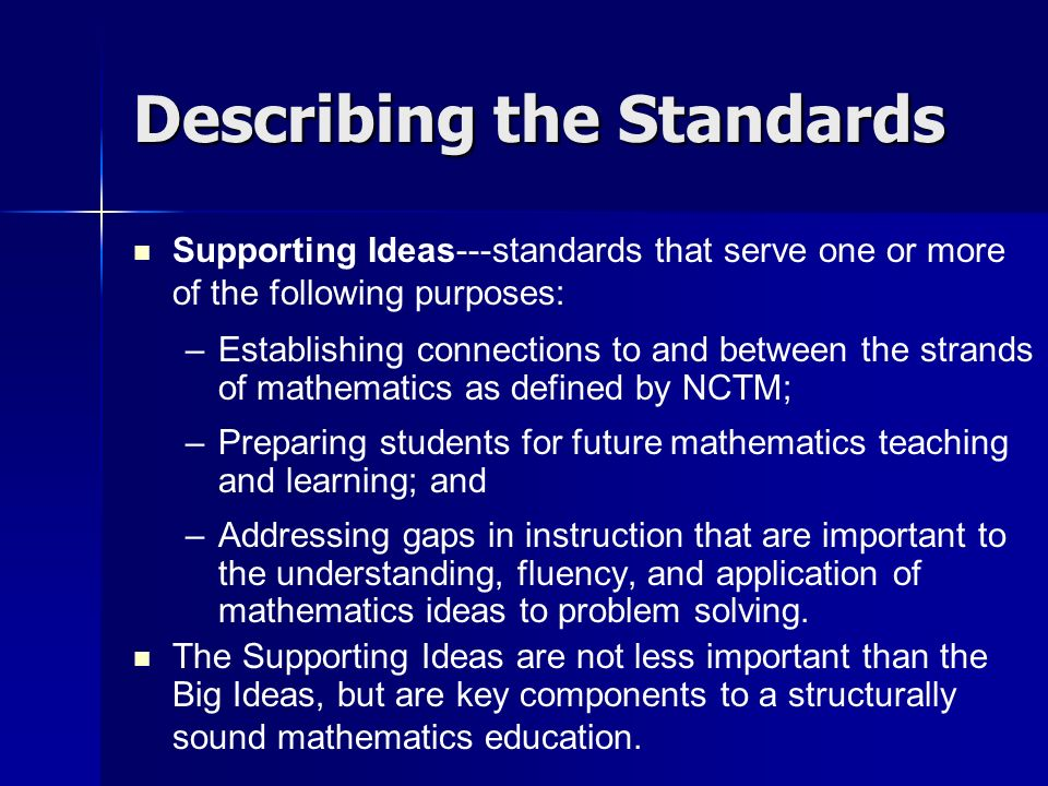 Describing the Standards Supporting Ideas---standards that serve one or more of the following purposes: – –Establishing connections to and between the strands of mathematics as defined by NCTM; – –Preparing students for future mathematics teaching and learning; and – –Addressing gaps in instruction that are important to the understanding, fluency, and application of mathematics ideas to problem solving.