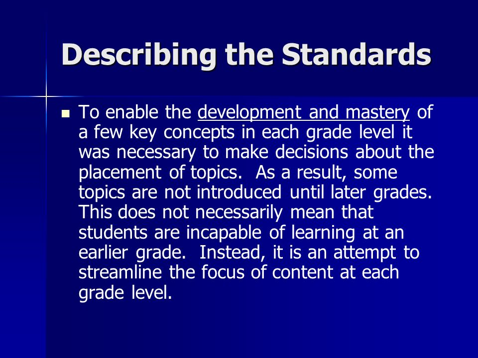 Describing the Standards To enable the development and mastery of a few key concepts in each grade level it was necessary to make decisions about the