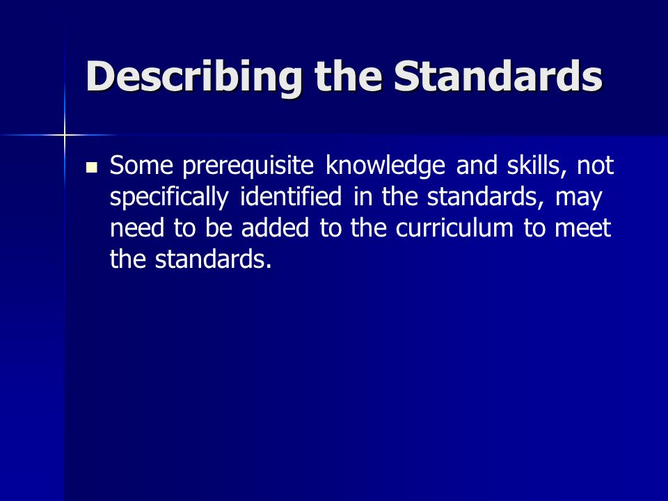 Describing the Standards Some prerequisite knowledge and skills, not specifically identified in the standards, may need to be added to the curriculum