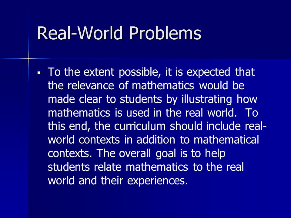 Real-World Problems To the extent possible, it is expected that the relevance of mathematics would be made clear to students by illustrating how mathematics is used in the real world.
