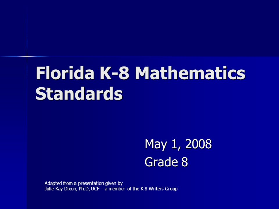 Florida K-8 Mathematics Standards May 1, 2008 Grade 8 Adapted from a presentation given by Julie Kay Dixon, Ph.D, UCF – a member of the K-8 Writers Gr