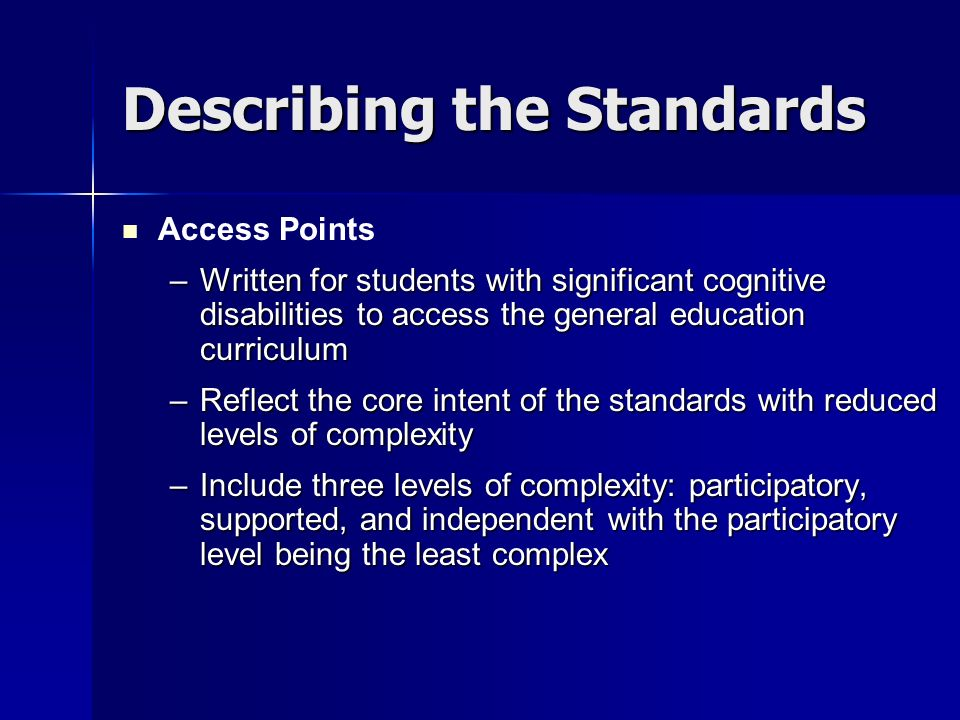 Describing the Standards Access Points –Written for students with significant cognitive disabilities to access the general education curriculum –Reflect the core intent of the standards with reduced levels of complexity –Include three levels of complexity: participatory, supported, and independent with the participatory level being the least complex