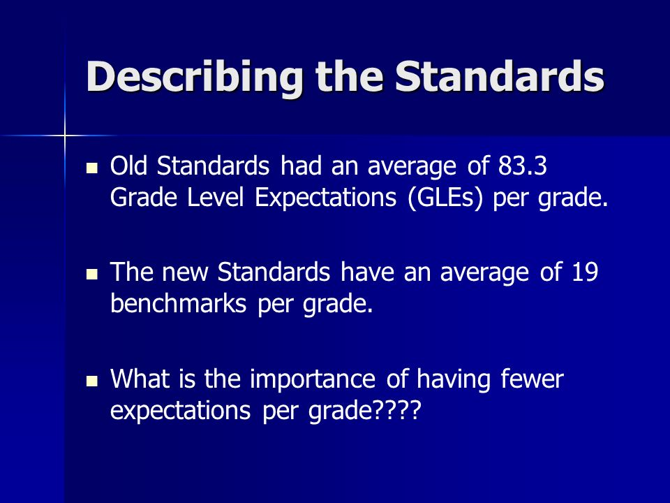 Describing the Standards Old Standards had an average of 83.3 Grade Level Expectations (GLEs) per grade. The new Standards have an average of 19 bench