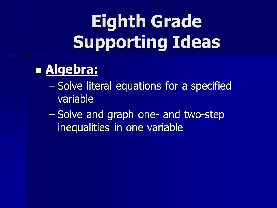 Eighth Grade Supporting Ideas Algebra: Algebra: –Solve literal equations for a specified variable –Solve and graph one- and two-step inequalities in one variable