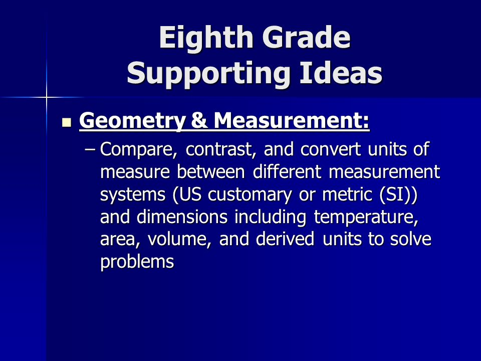 Eighth Grade Supporting Ideas Geometry & Measurement: Geometry & Measurement: –Compare, contrast, and convert units of measure between different measurement systems (US customary or metric (SI)) and dimensions including temperature, area, volume, and derived units to solve problems