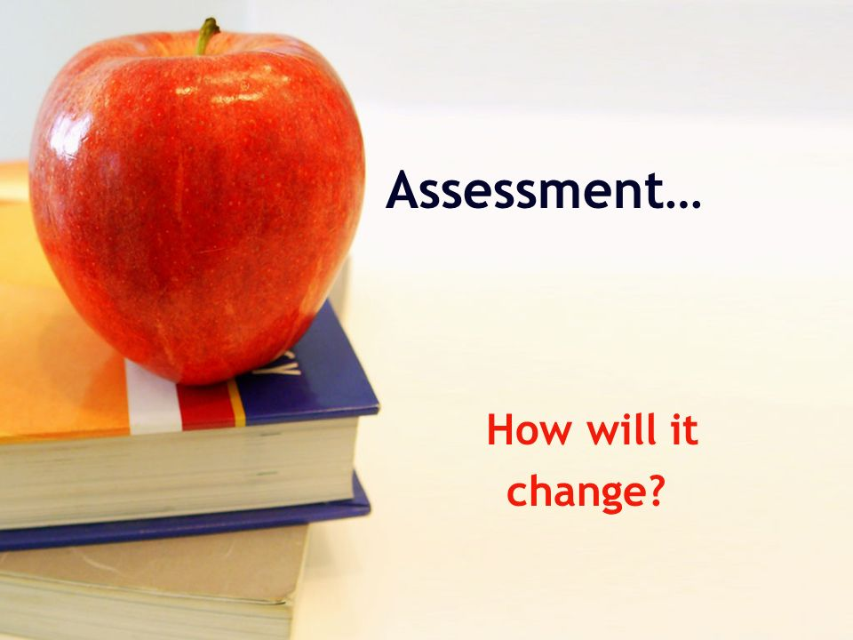 Assessment… How will it change