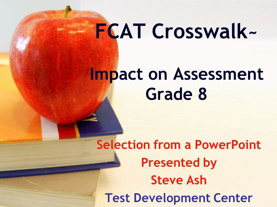 FCAT Crosswalk ~ Impact on Assessment Grade 8 Selection from a PowerPoint Presented by Steve Ash Test Development Center
