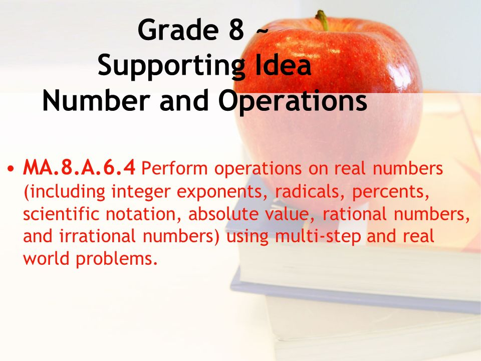 Grade 8 ~ Supporting Idea Number and Operations MA.8.A.6.4 Perform operations on real numbers (including integer exponents, radicals, percents, scientific notation, absolute value, rational numbers, and irrational numbers) using multi-step and real world problems.