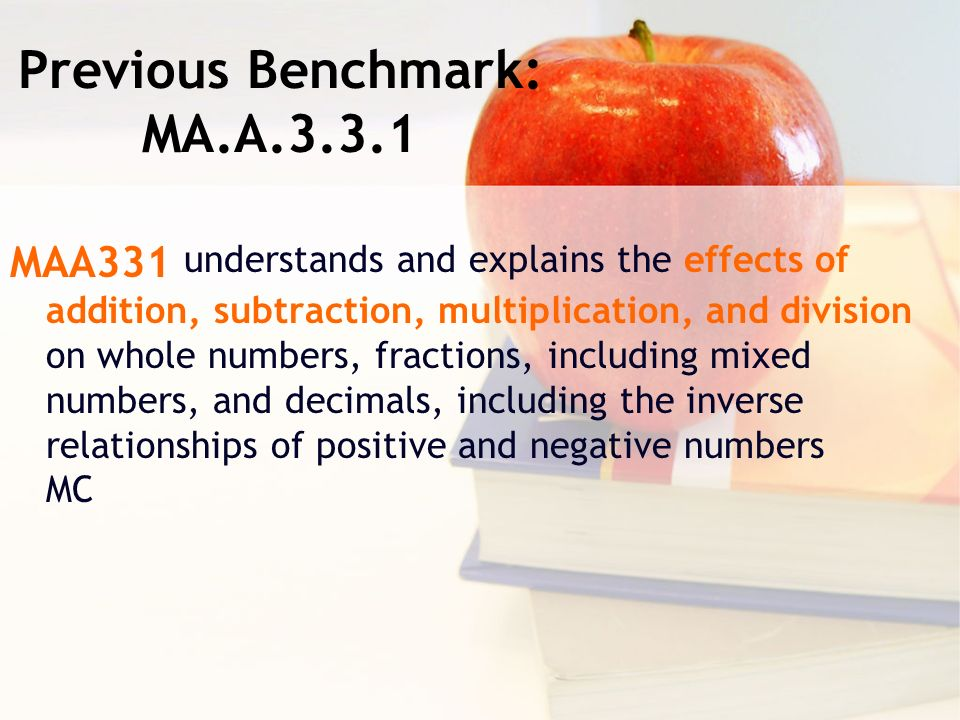 Previous Benchmark: MA.A MAA331 understands and explains the effects of addition, subtraction, multiplication, and division on whole numbers, fractions, including mixed numbers, and decimals, including the inverse relationships of positive and negative numbers MC