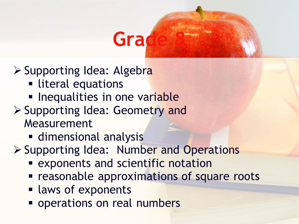 Grade 8 Supporting Idea: Algebra literal equations Inequalities in one variable Supporting Idea: Geometry and Measurement dimensional analysis Supporting Idea: Number and Operations exponents and scientific notation reasonable approximations of square roots laws of exponents operations on real numbers