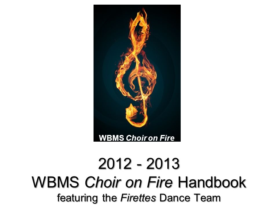 2012 - 2013 WBMS Choir on Fire Handbook featuring the Firettes Dance Team WBMS Choir on Fire