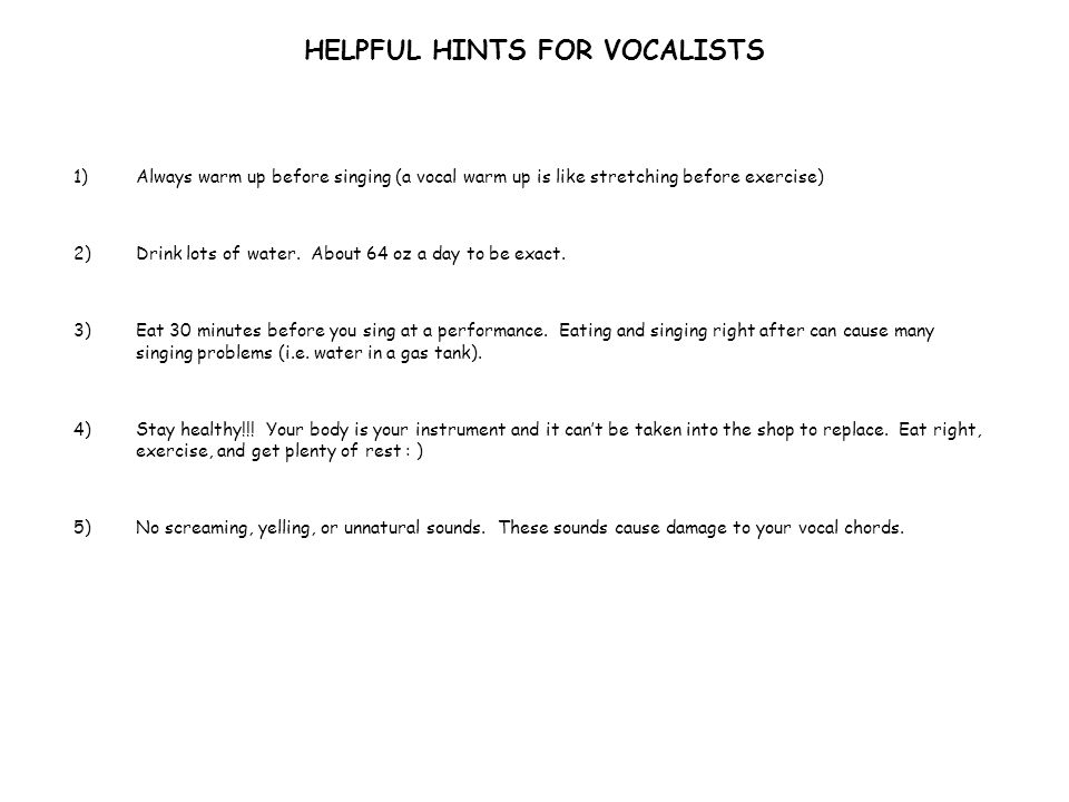 HELPFUL HINTS FOR VOCALISTS 1)Always warm up before singing (a vocal warm up is like stretching before exercise) 2)Drink lots of water.