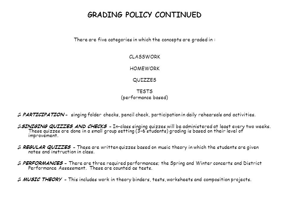 GRADING POLICY CONTINUED There are five categories in which the concepts are graded in : CLASSWORK HOMEWORK QUIZZES TESTS (performance based) PARTICIPATION - singing folder checks, pencil check, participation in daily rehearsals and activities.