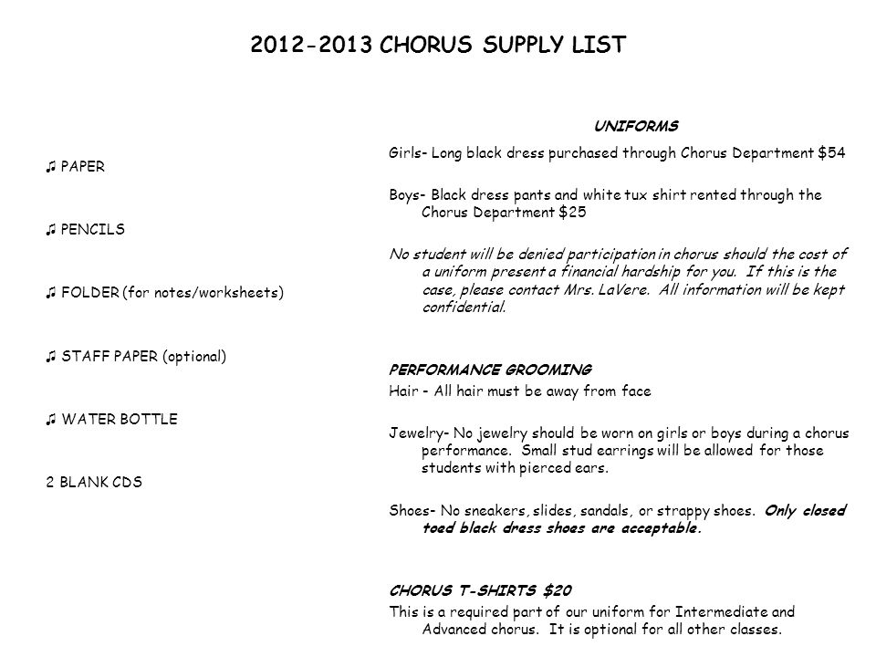 2012-2013 CHORUS SUPPLY LIST PAPER PENCILS FOLDER (for notes/worksheets) STAFF PAPER (optional) WATER BOTTLE 2 BLANK CDS UNIFORMS Girls- Long black dress purchased through Chorus Department $54 Boys- Black dress pants and white tux shirt rented through the Chorus Department $25 No student will be denied participation in chorus should the cost of a uniform present a financial hardship for you.