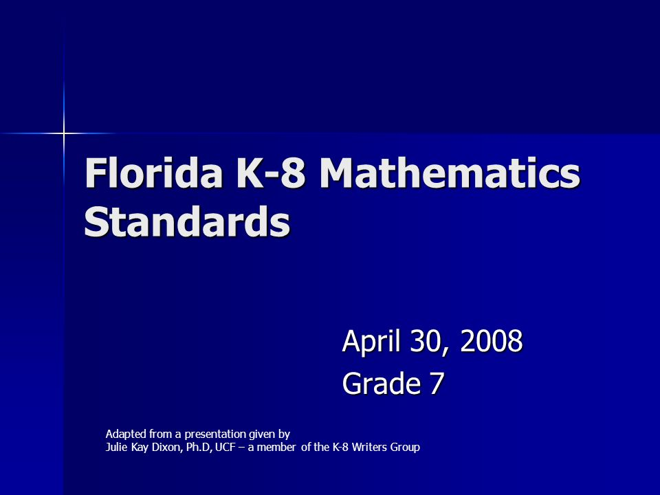 Florida K-8 Mathematics Standards April 30, 2008 Grade 7 Adapted from a presentation given by Julie Kay Dixon, Ph.D, UCF – a member of the K-8 Writers Group