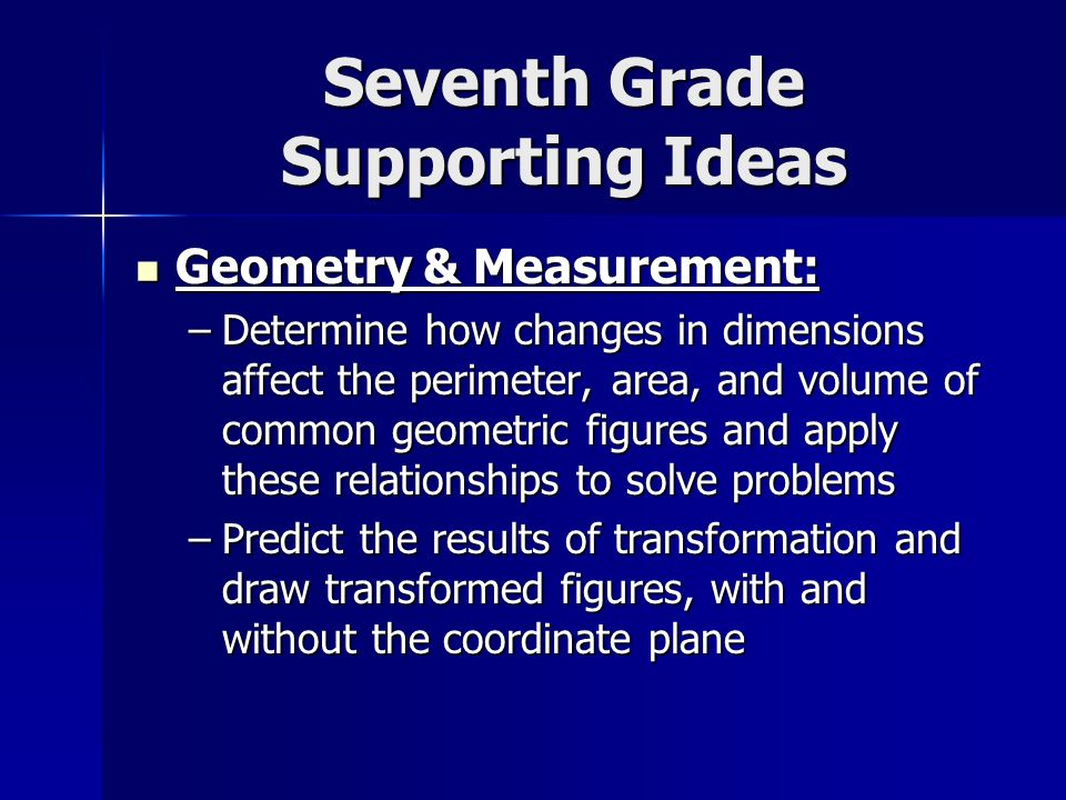 Seventh Grade Supporting Ideas Geometry & Measurement: Geometry & Measurement: –Determine how changes in dimensions affect the perimeter, area, and volume of common geometric figures and apply these relationships to solve problems –Predict the results of transformation and draw transformed figures, with and without the coordinate plane