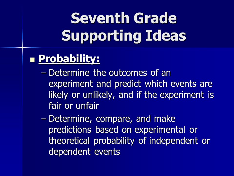 Seventh Grade Supporting Ideas Probability: Probability: –Determine the outcomes of an experiment and predict which events are likely or unlikely, and if the experiment is fair or unfair –Determine, compare, and make predictions based on experimental or theoretical probability of independent or dependent events
