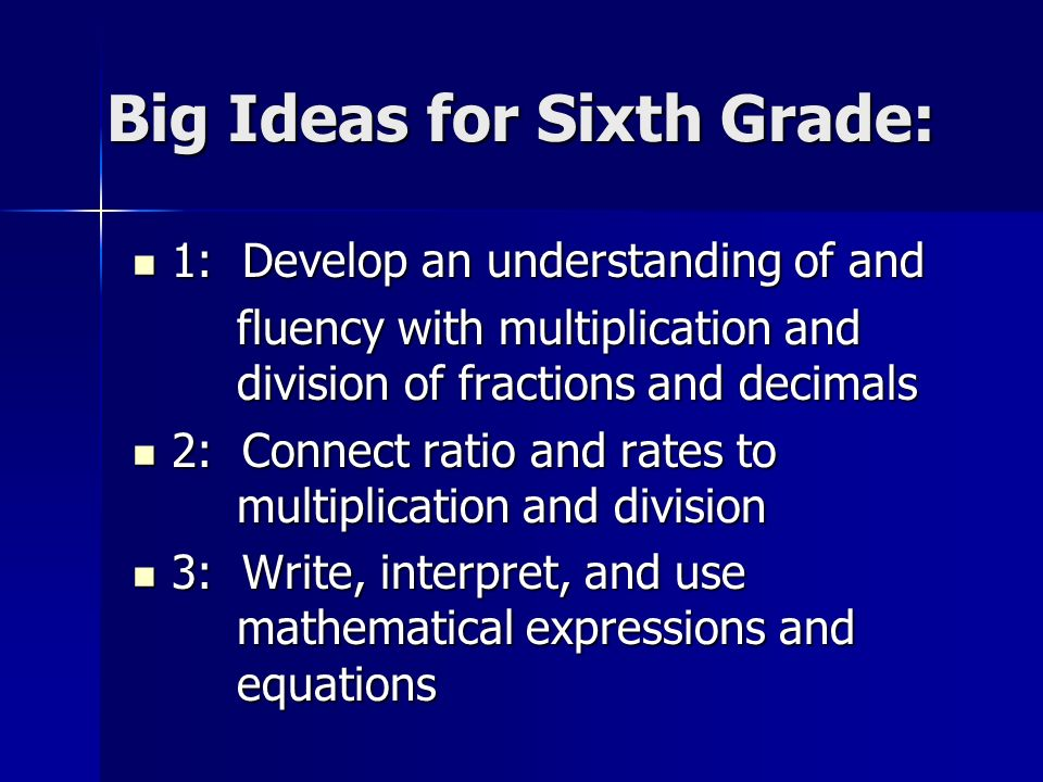 Big Ideas for Sixth Grade: 1: Develop an understanding of and 1: Develop an understanding of and fluency with multiplication and division of fractions and decimals 2: Connect ratio and rates to multiplication and division 2: Connect ratio and rates to multiplication and division 3: Write, interpret, and use mathematical expressions and equations 3: Write, interpret, and use mathematical expressions and equations