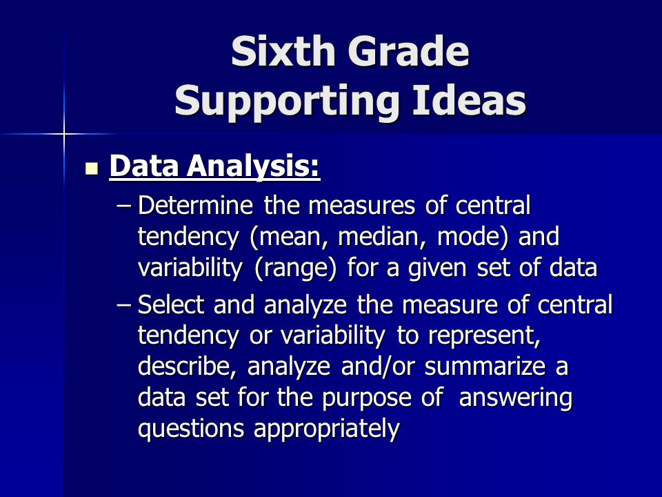 Sixth Grade Supporting Ideas Data Analysis: Data Analysis: –Determine the measures of central tendency (mean, median, mode) and variability (range) for a given set of data –Select and analyze the measure of central tendency or variability to represent, describe, analyze and/or summarize a data set for the purpose of answering questions appropriately