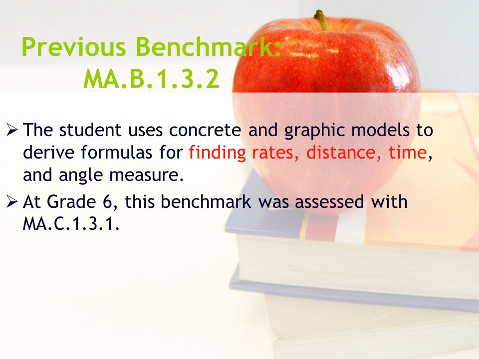 Previous Benchmark: MA.B.1.3.2 The student uses concrete and graphic models to derive formulas for finding rates, distance, time, and angle measure.