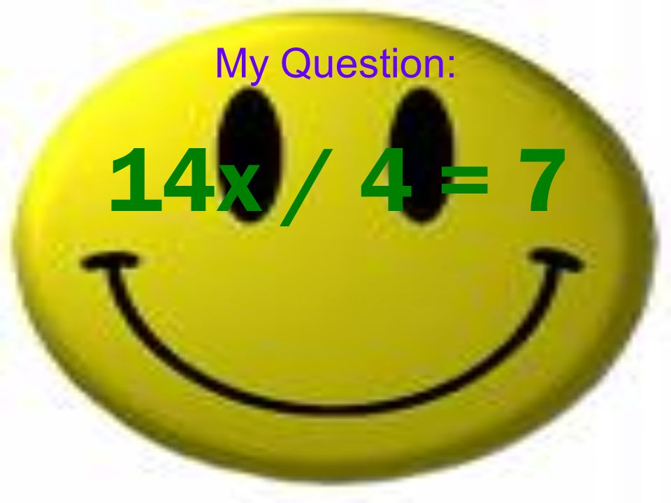 My Question: 14x / 4 = 7