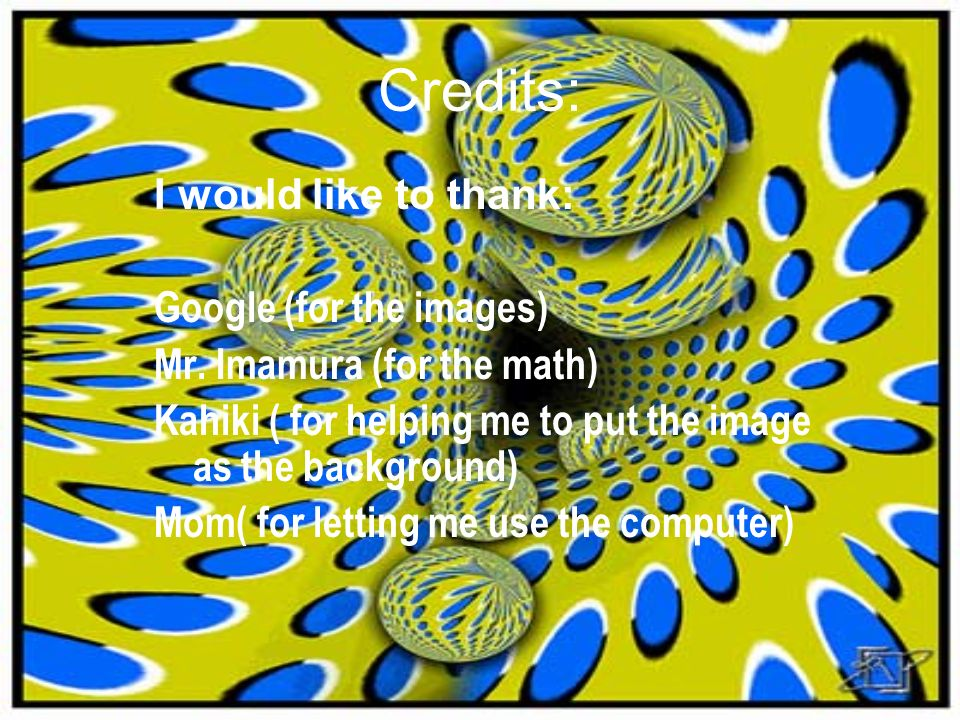 Credits: I would like to thank: Google (for the images) Mr. Imamura (for the math) Kahiki ( for helping me to put the image as the background) Mom( fo