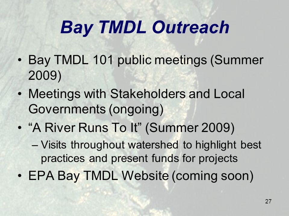 27 Bay TMDL Outreach Bay TMDL 101 public meetings (Summer 2009) Meetings with Stakeholders and Local Governments (ongoing) A River Runs To It (Summer 2009) –Visits throughout watershed to highlight best practices and present funds for projects EPA Bay TMDL Website (coming soon)