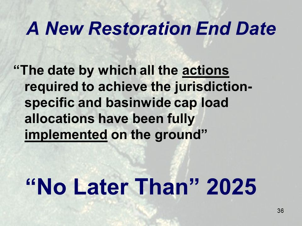36 A New Restoration End Date The date by which all the actions required to achieve the jurisdiction- specific and basinwide cap load allocations have been fully implemented on the ground No Later Than 2025