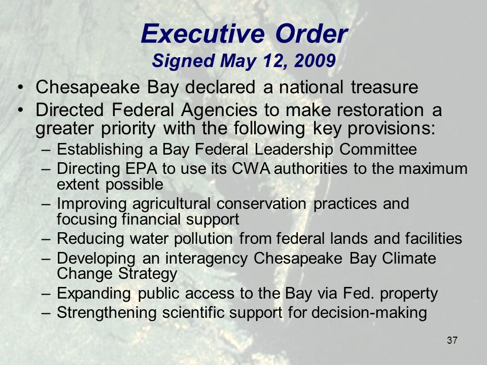 37 Executive Order Signed May 12, 2009 Chesapeake Bay declared a national treasure Directed Federal Agencies to make restoration a greater priority with the following key provisions: –Establishing a Bay Federal Leadership Committee –Directing EPA to use its CWA authorities to the maximum extent possible –Improving agricultural conservation practices and focusing financial support –Reducing water pollution from federal lands and facilities –Developing an interagency Chesapeake Bay Climate Change Strategy –Expanding public access to the Bay via Fed.