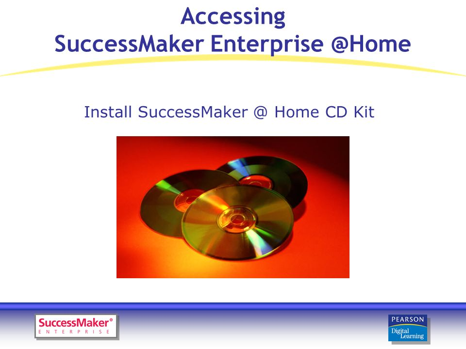 Accessing SuccessMaker Enterprise @Home Install SuccessMaker @ Home CD Kit