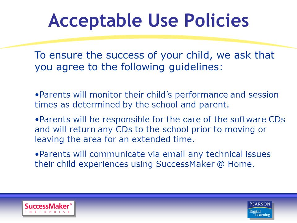 Acceptable Use Policies To ensure the success of your child, we ask that you agree to the following guidelines: Parents will monitor their childs performance and session times as determined by the school and parent.