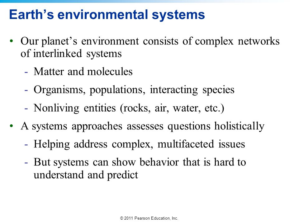 © 2011 Pearson Education, Inc. Earths environmental systems Our planets environment consists of complex networks of interlinked systems -Matter and mo