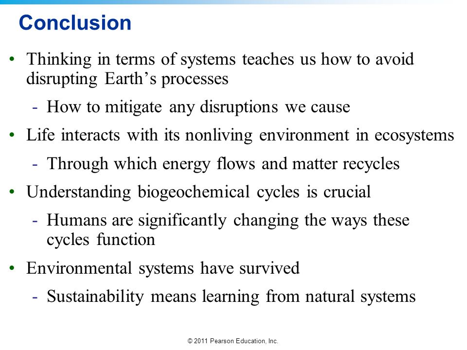 © 2011 Pearson Education, Inc. Conclusion Thinking in terms of systems teaches us how to avoid disrupting Earths processes -How to mitigate any disrup