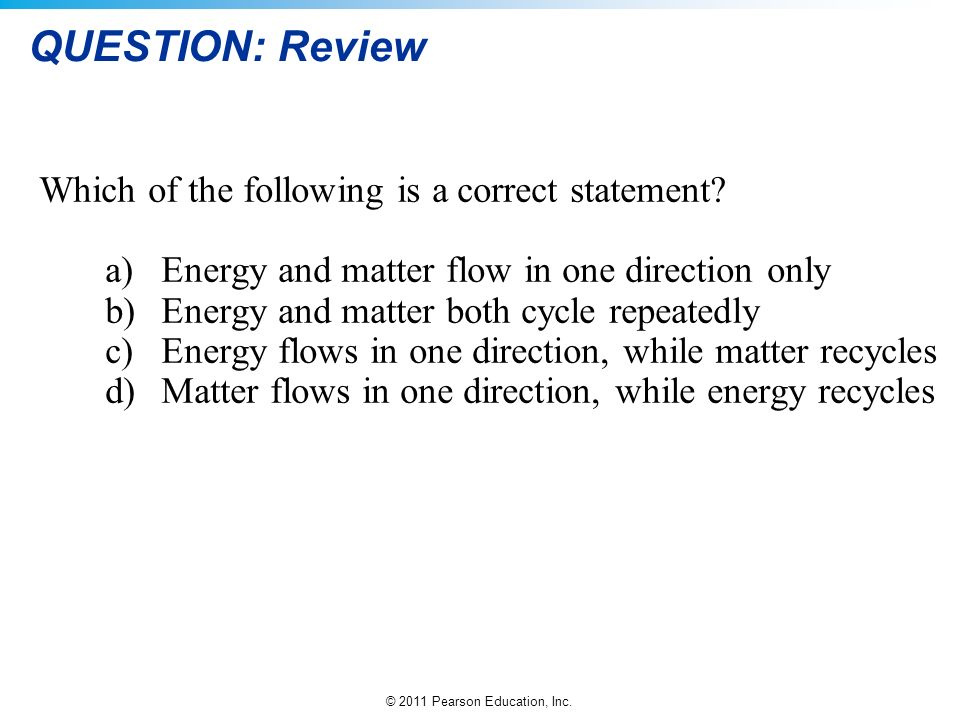 © 2011 Pearson Education, Inc. QUESTION: Review Which of the following is a correct statement? a)Energy and matter flow in one direction only b)Energy
