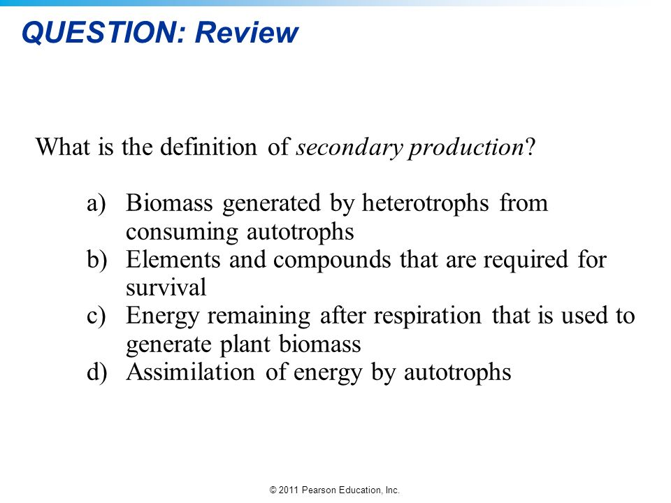 © 2011 Pearson Education, Inc. QUESTION: Review What is the definition of secondary production? a)Biomass generated by heterotrophs from consuming aut