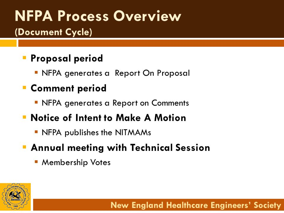 New England Healthcare Engineers Society NFPA Process Overview (Document Cycle) Proposal period NFPA generates a Report On Proposal Comment period NFP