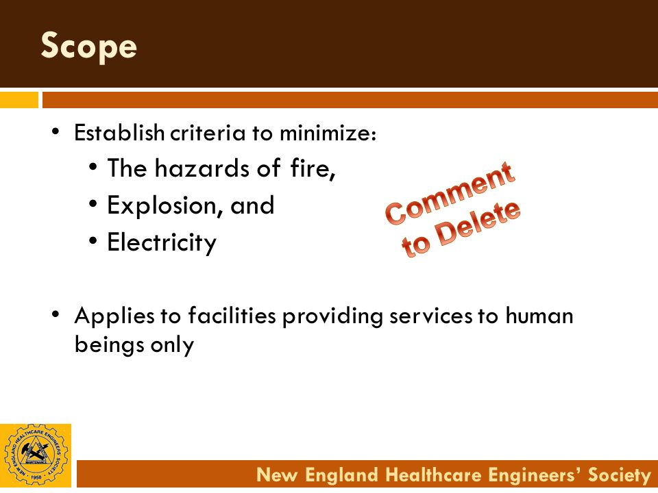 New England Healthcare Engineers Society Scope Establish criteria to minimize: The hazards of fire, Explosion, and Electricity Applies to facilities p