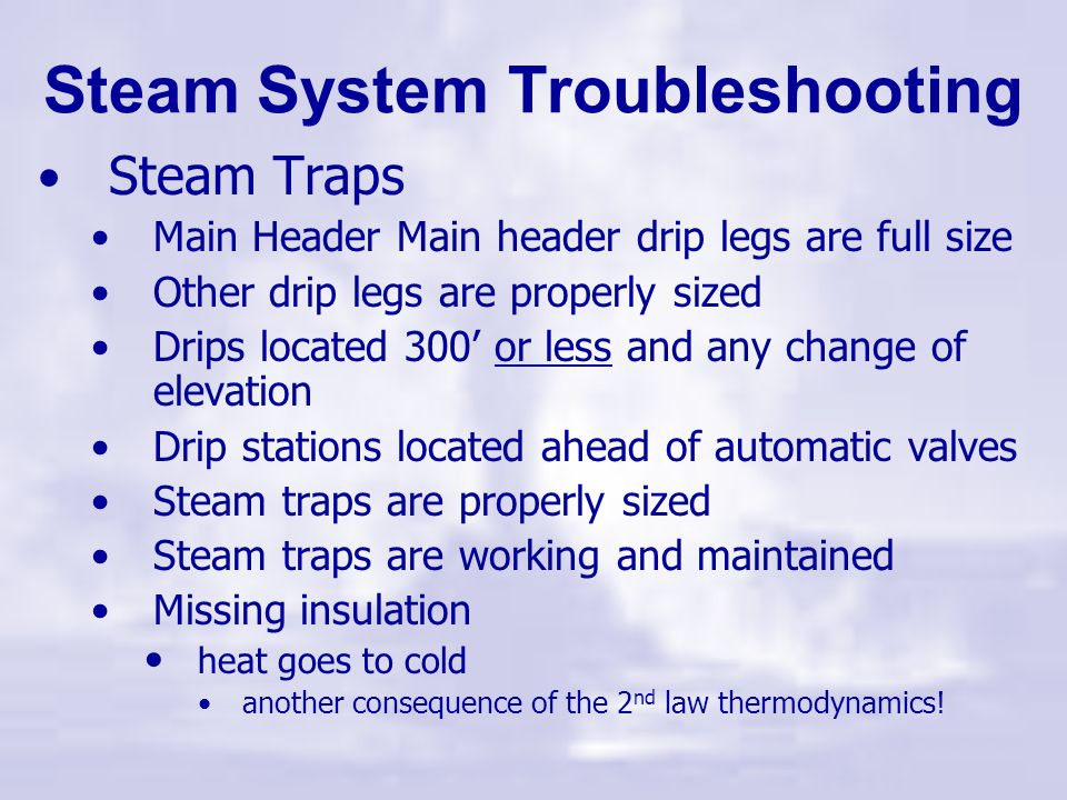Steam System Troubleshooting Steam Traps Properly located Drip Legs properly sized Trap Selection and sizing Steam Trap Testing & Maintenance